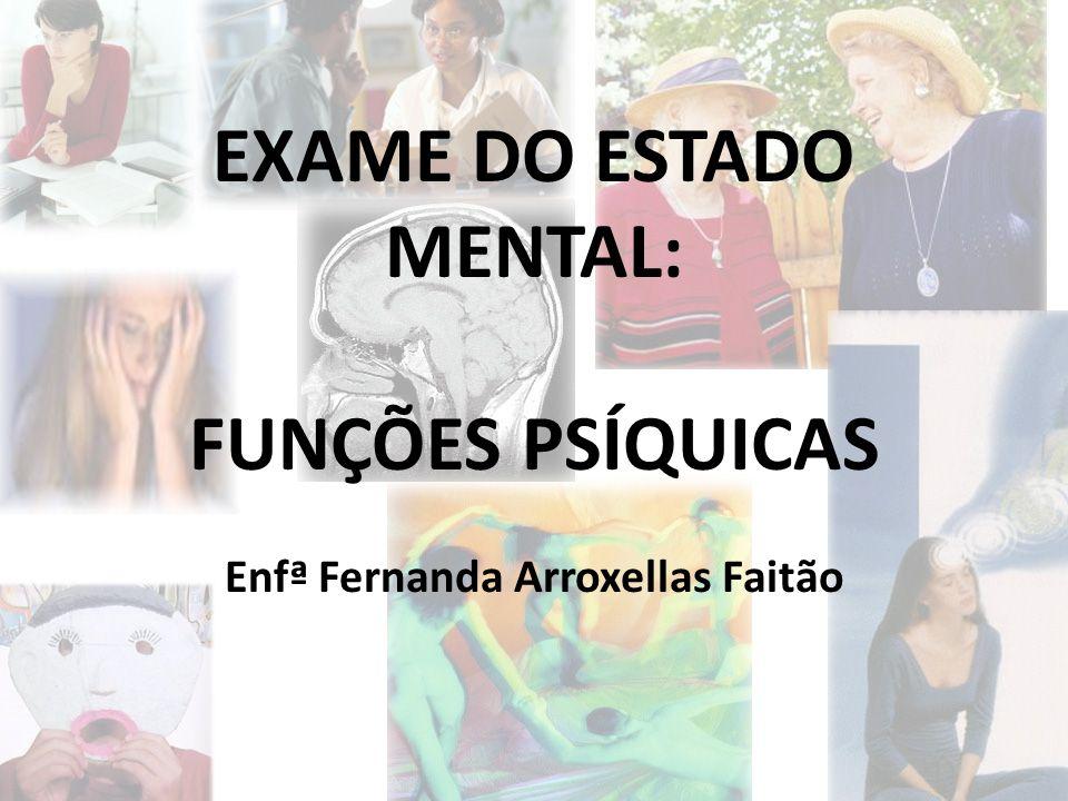 EXAME DO ESTADO MENTAL: FUNÇÕES PSÍQUICAS Enfª Fernanda Arroxellas Faitão