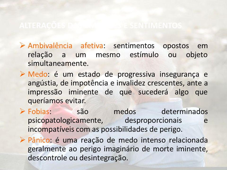 ALTERAÇÕES DAS EMOÇÕES E SENTIMENTOS  Ambivalência afetiva: sentimentos opostos em relação a um mesmo estímulo ou objeto simultaneamente.  Medo: é u