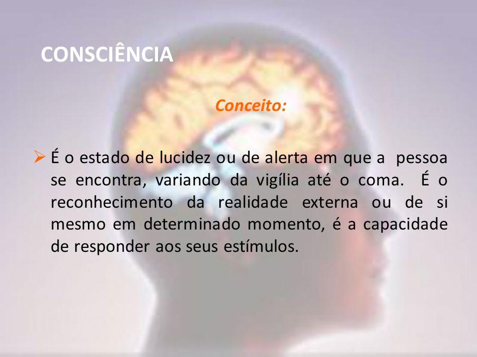 CONSCIÊNCIA Conceito:  É o estado de lucidez ou de alerta em que a pessoa se encontra, variando da vigília até o coma. É o reconhecimento da realidad