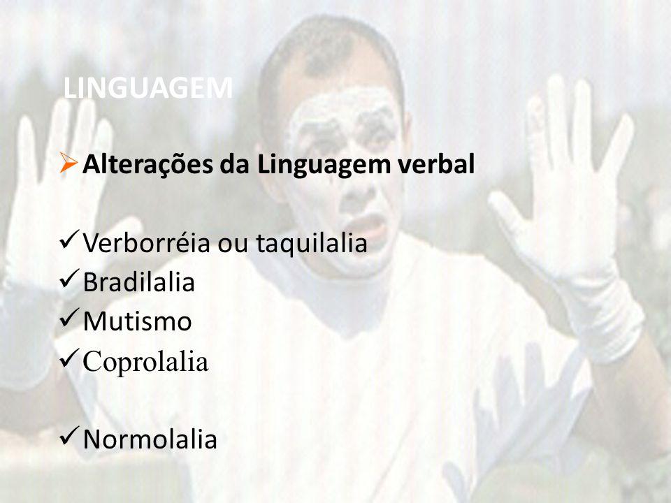 LINGUAGEM  Alterações da Linguagem verbal Verborréia ou taquilalia Bradilalia Mutismo Coprolalia Normolalia