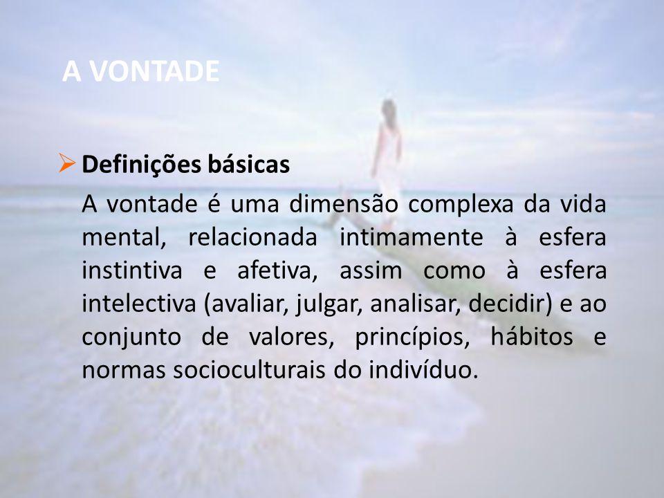 A VONTADE  Definições básicas A vontade é uma dimensão complexa da vida mental, relacionada intimamente à esfera instintiva e afetiva, assim como à e