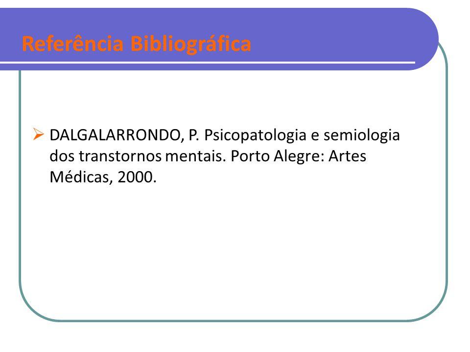 Referência Bibliográfica  DALGALARRONDO, P. Psicopatologia e semiologia dos transtornos mentais. Porto Alegre: Artes Médicas, 2000.