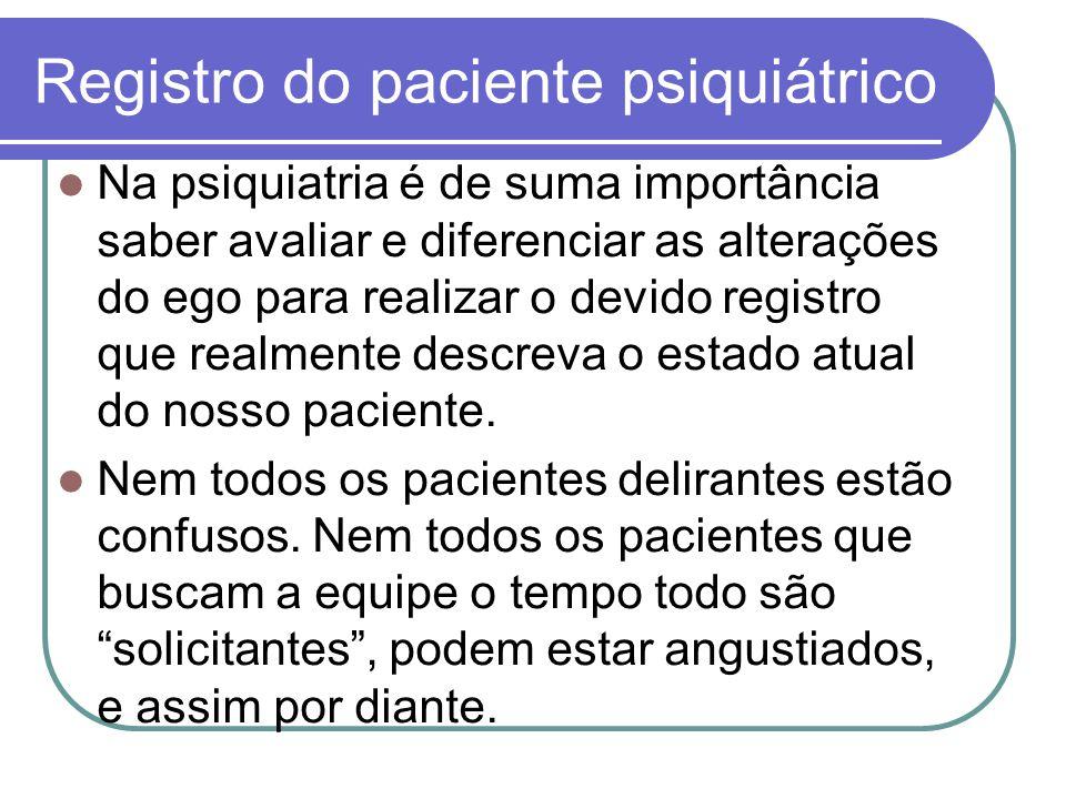 Registro do paciente psiquiátrico Na psiquiatria é de suma importância saber avaliar e diferenciar as alterações do ego para realizar o devido registr