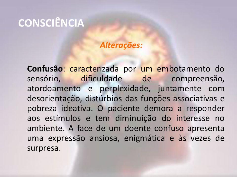 CONSCIÊNCIA Alterações: Confusão: caracterizada por um embotamento do sensório, dificuldade de compreensão, atordoamento e perplexidade, juntamente co