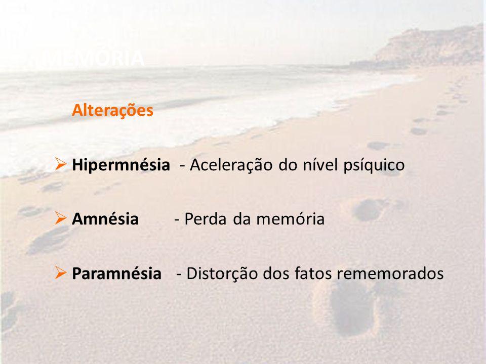 MEMÓRIA Alterações  Hipermnésia - Aceleração do nível psíquico  Amnésia - Perda da memória  Paramnésia - Distorção dos fatos rememorados