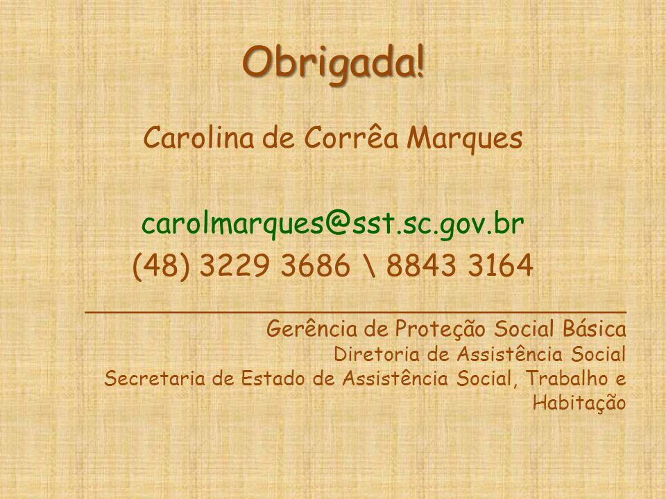 Obrigada! Carolina de Corrêa Marques carolmarques@sst.sc.gov.br (48) 3229 3686 \ 8843 3164 _______________________________________ Gerência de Proteçã