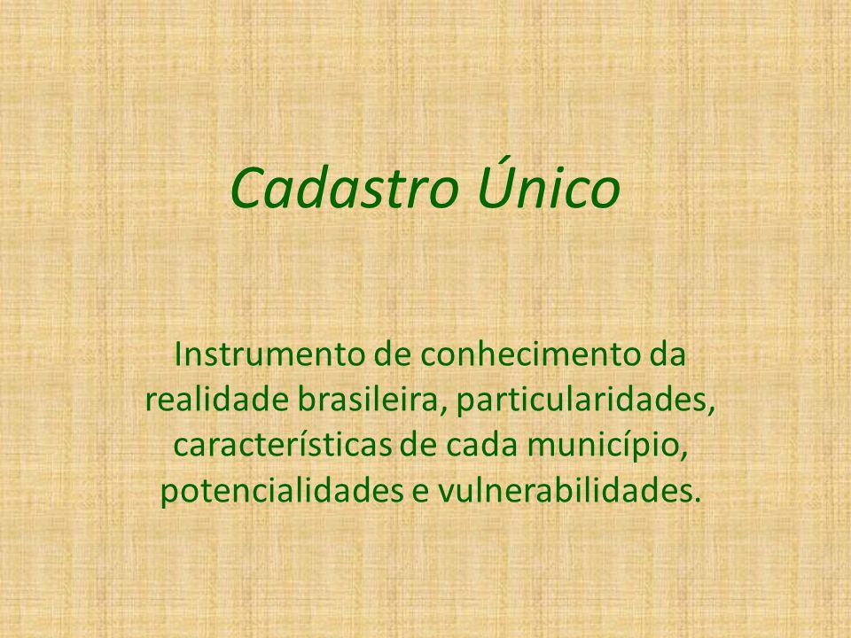 Cadastro Único Instrumento de conhecimento da realidade brasileira, particularidades, características de cada município, potencialidades e vulnerabilidades.