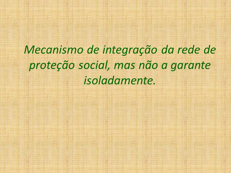 Mecanismo de integração da rede de proteção social, mas não a garante isoladamente.