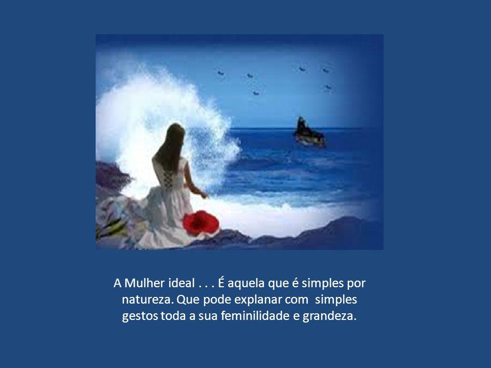 A Mulher ideal... É aquela que é maravilhosa acima de tudo. Que pode com um sorriso provocar amor e felicidade...