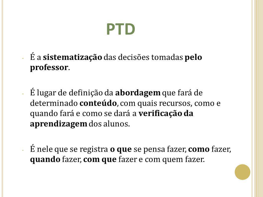 PTD - É a sistematização das decisões tomadas pelo professor. - É lugar de definição da abordagem que fará de determinado conteúdo, com quais recursos