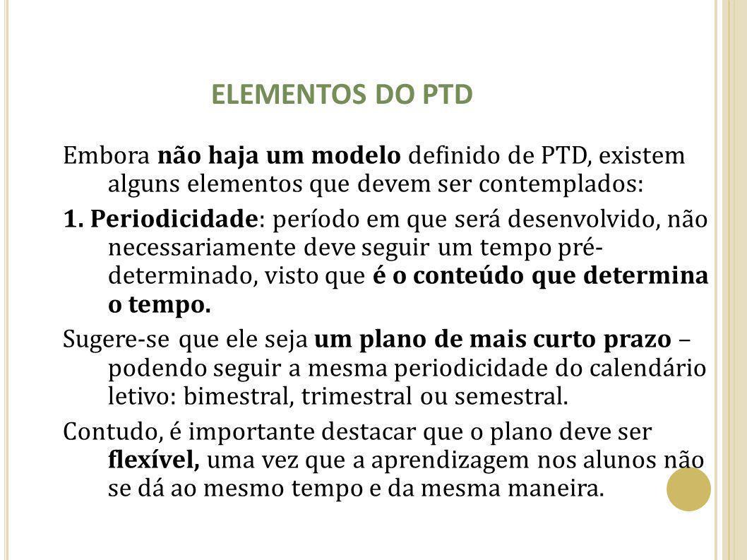 ELEMENTOS DO PTD Embora não haja um modelo definido de PTD, existem alguns elementos que devem ser contemplados: 1. Periodicidade: período em que será