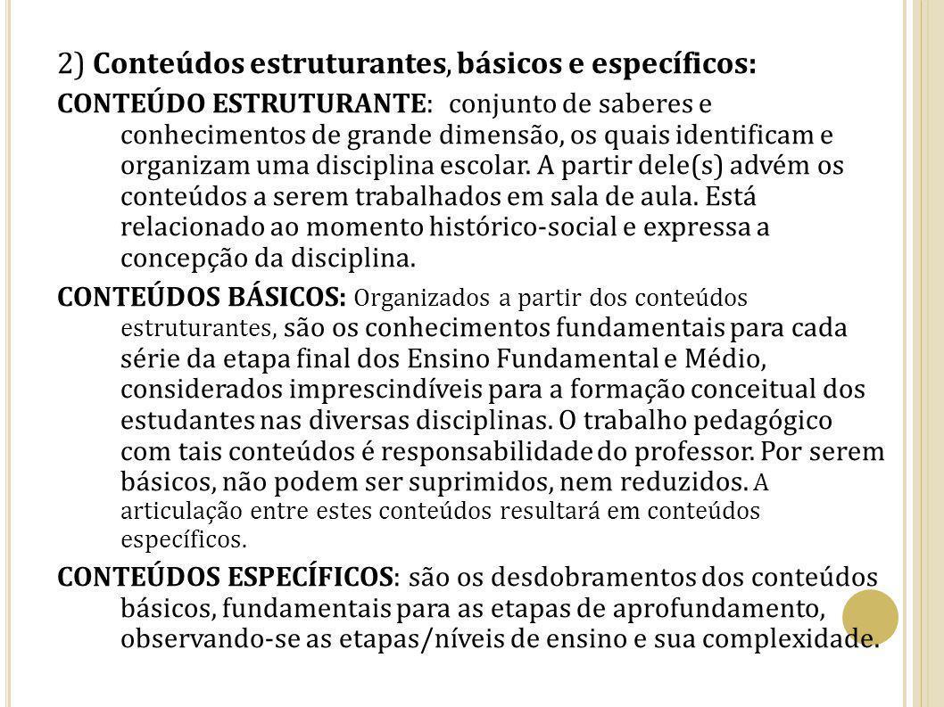 2) Conteúdos estruturantes, básicos e específicos: CONTEÚDO ESTRUTURANTE: conjunto de saberes e conhecimentos de grande dimensão, os quais identificam