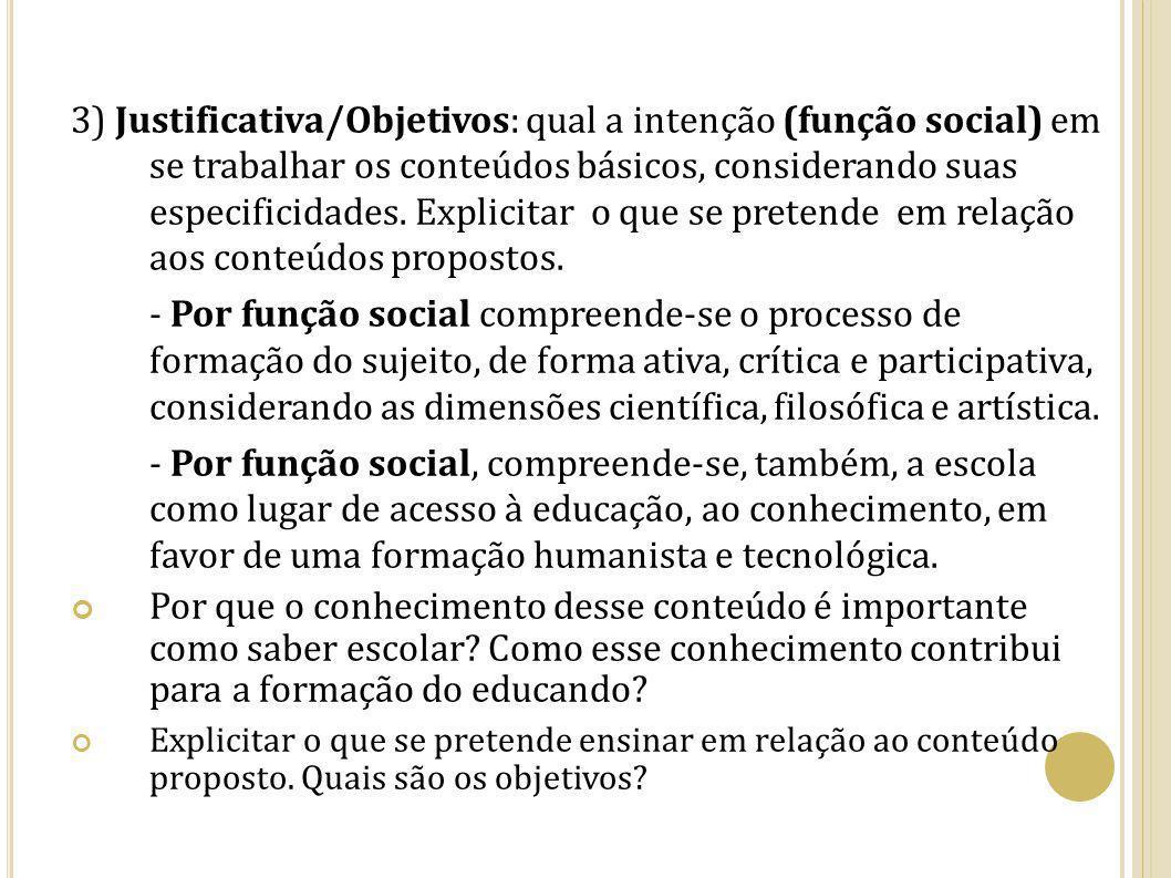 3) Justificativa/Objetivos: qual a intenção (função social) em se trabalhar os conteúdos básicos, considerando suas especificidades. Explicitar o que