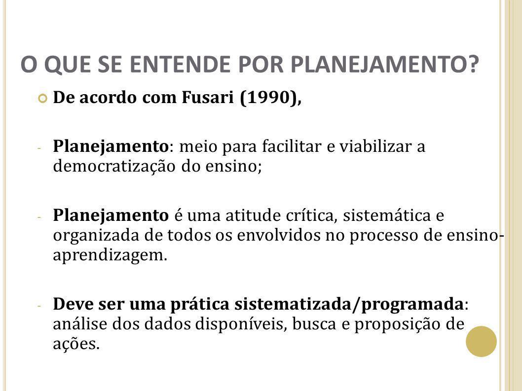 O QUE SE ENTENDE POR PLANEJAMENTO? De acordo com Fusari (1990), - Planejamento: meio para facilitar e viabilizar a democratização do ensino; - Planeja