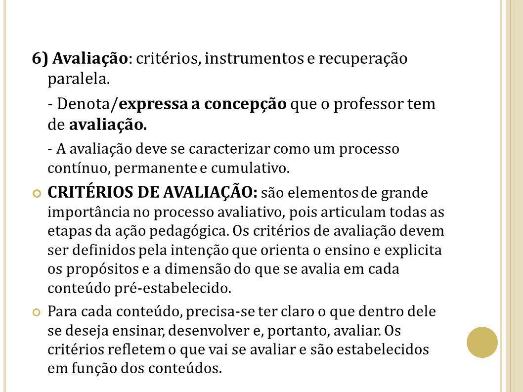6) Avaliação: critérios, instrumentos e recuperação paralela. - Denota/expressa a concepção que o professor tem de avaliação. - A avaliação deve se ca