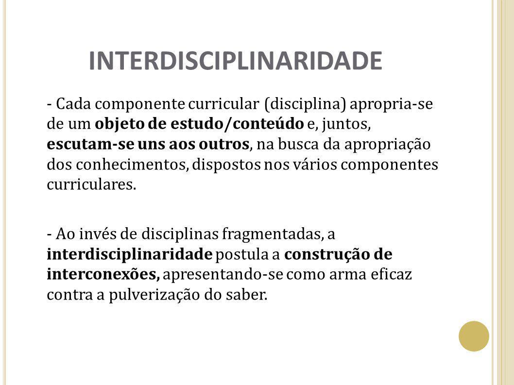 INTERDISCIPLINARIDADE - Cada componente curricular (disciplina) apropria-se de um objeto de estudo/conteúdo e, juntos, escutam-se uns aos outros, na b
