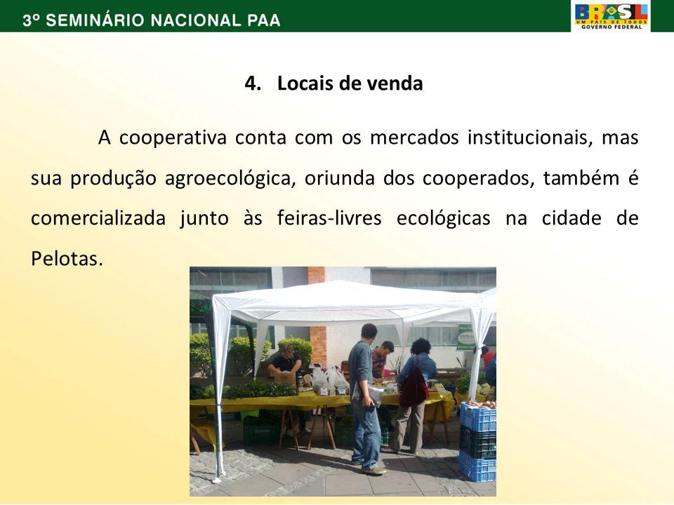 4. Locais de venda A cooperativa conta com os mercados institucionais, mas sua produção agroecológica, oriunda dos cooperados, também é comercializada