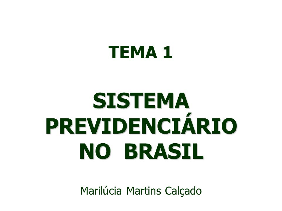 TEMA 1 SISTEMA PREVIDENCIÁRIO NO BRASIL Marilúcia Martins Calçado