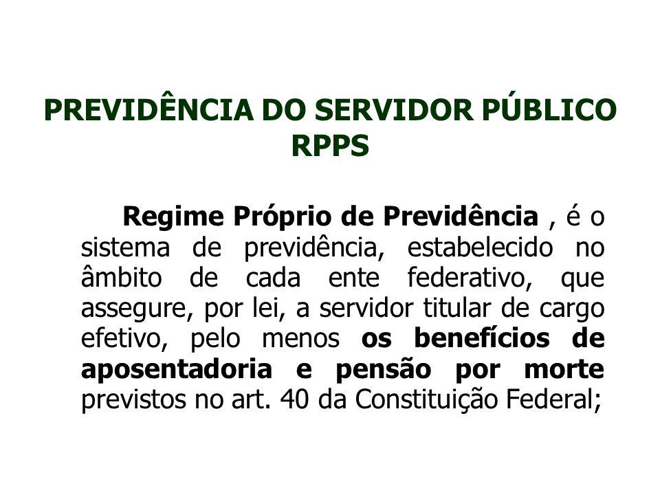 PREVIDÊNCIA DO SERVIDOR PÚBLICO RPPS Regime Próprio de Previdência, é o sistema de previdência, estabelecido no âmbito de cada ente federativo, que as