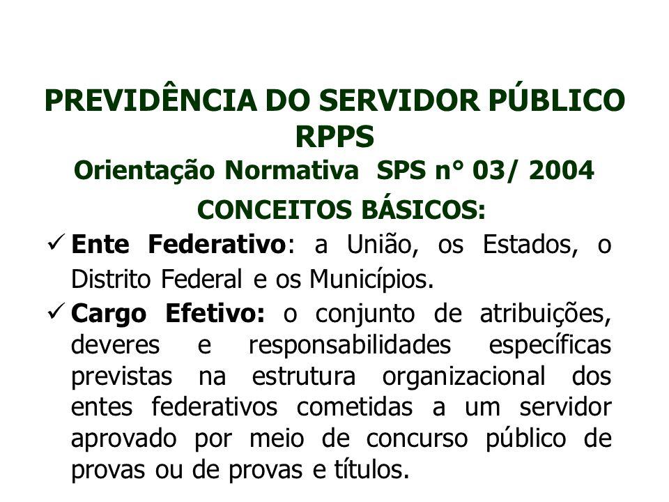 PREVIDÊNCIA DO SERVIDOR PÚBLICO RPPS Orientação Normativa SPS n° 03/ 2004 CONCEITOS BÁSICOS: Ente Federativo: a União, os Estados, o Distrito Federal