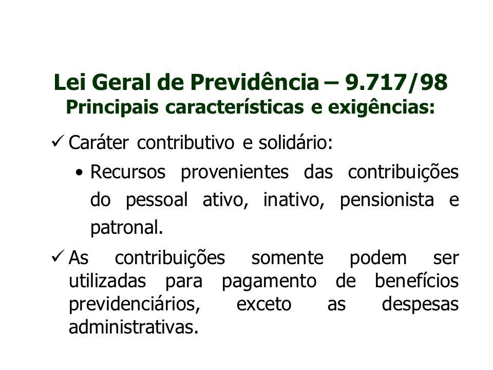 Lei Geral de Previdência – 9.717/98 Principais características e exigências: Caráter contributivo e solidário: Recursos provenientes das contribuições