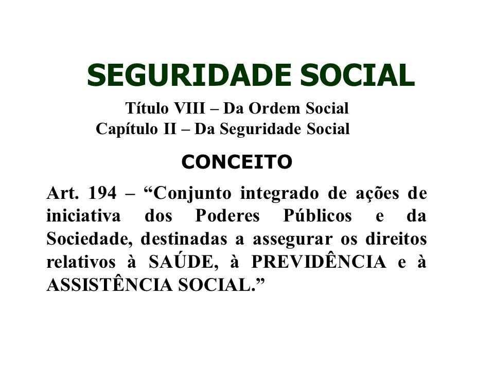"""Título VIII – Da Ordem Social Capítulo II – Da Seguridade Social CONCEITO Art. 194 – """"Conjunto integrado de ações de iniciativa dos Poderes Públicos e"""