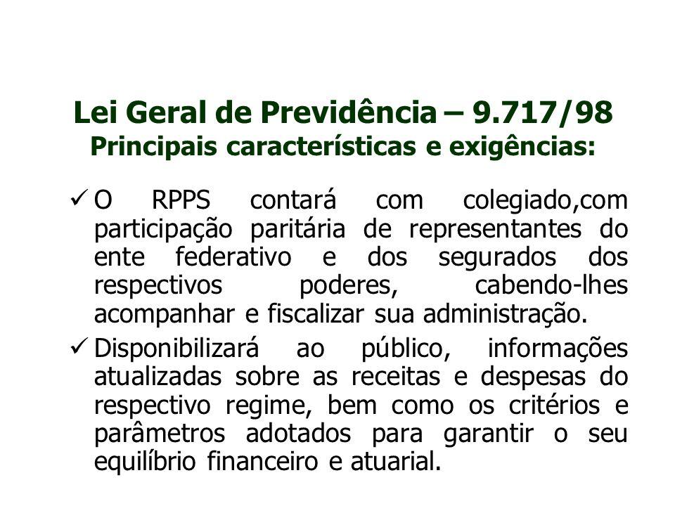 Lei Geral de Previdência – 9.717/98 Principais características e exigências: O RPPS contará com colegiado,com participação paritária de representantes