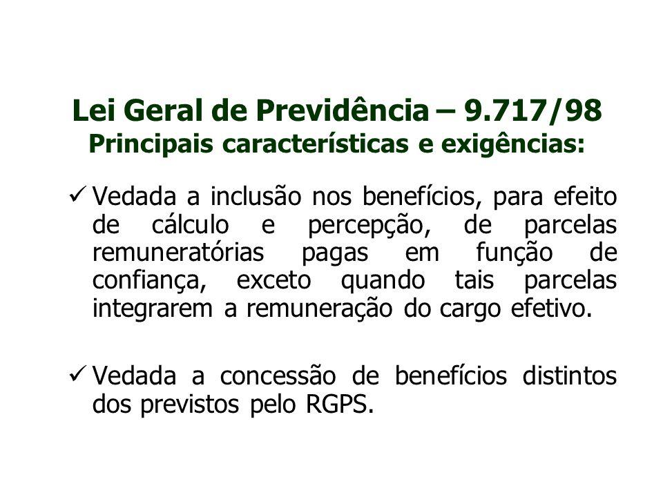 Lei Geral de Previdência – 9.717/98 Principais características e exigências: Vedada a inclusão nos benefícios, para efeito de cálculo e percepção, de