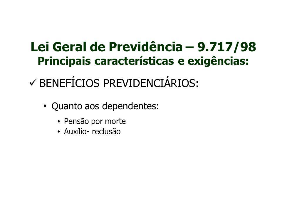 Lei Geral de Previdência – 9.717/98 Principais características e exigências: BENEFÍCIOS PREVIDENCIÁRIOS:  Quanto aos dependentes:  Pensão por morte
