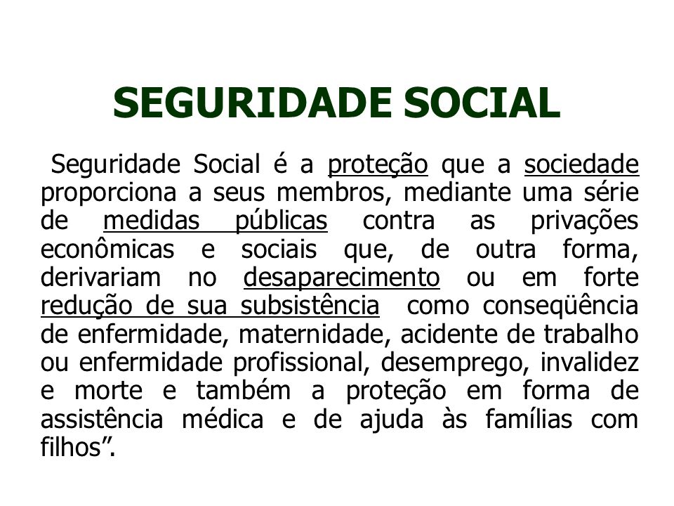 SEGURIDADE SOCIAL São considerados programas de seguridade aqueles que cobrem cinco conjuntos de riscos : a) velhice, invalidez, sobreviventes; b) doença e maternidade; c) acidentes de trabalho; d) desemprego; e) necessidades familiares.