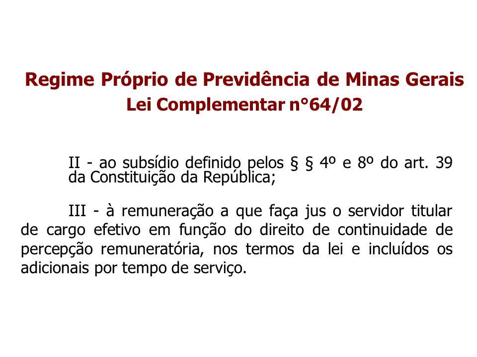 Regime Próprio de Previdência de Minas Gerais Lei Complementar n°64/02 II - ao subsídio definido pelos § § 4º e 8º do art. 39 da Constituição da Repúb