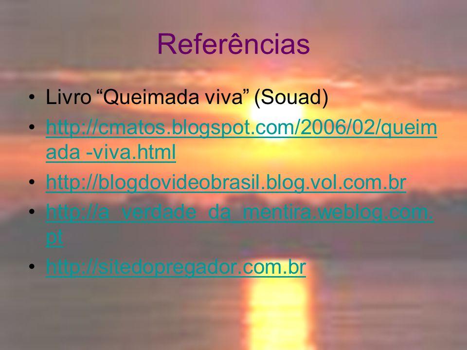"""Referências Livro """"Queimada viva"""" (Souad) http://cmatos.blogspot.com/2006/02/queim ada -viva.htmlhttp://cmatos.blogspot.com/2006/02/queim ada -viva.ht"""