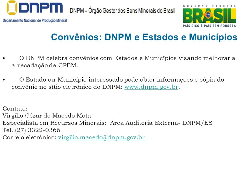 O DNPM celebra convênios com Estados e Municípios visando melhorar a arrecadação da CFEM. O Estado ou Município interessado pode obter informações e c