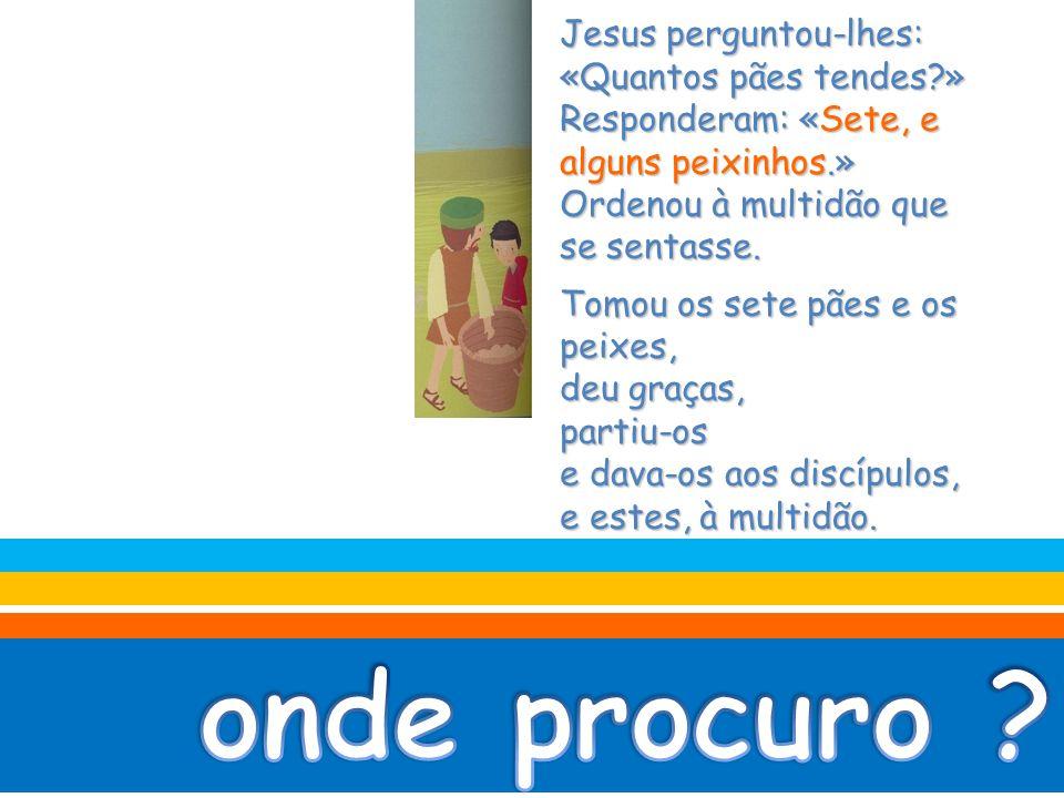 Jesus perguntou-lhes: «Quantos pães tendes?» Responderam: «Sete, e alguns peixinhos.» Ordenou à multidão que se sentasse.