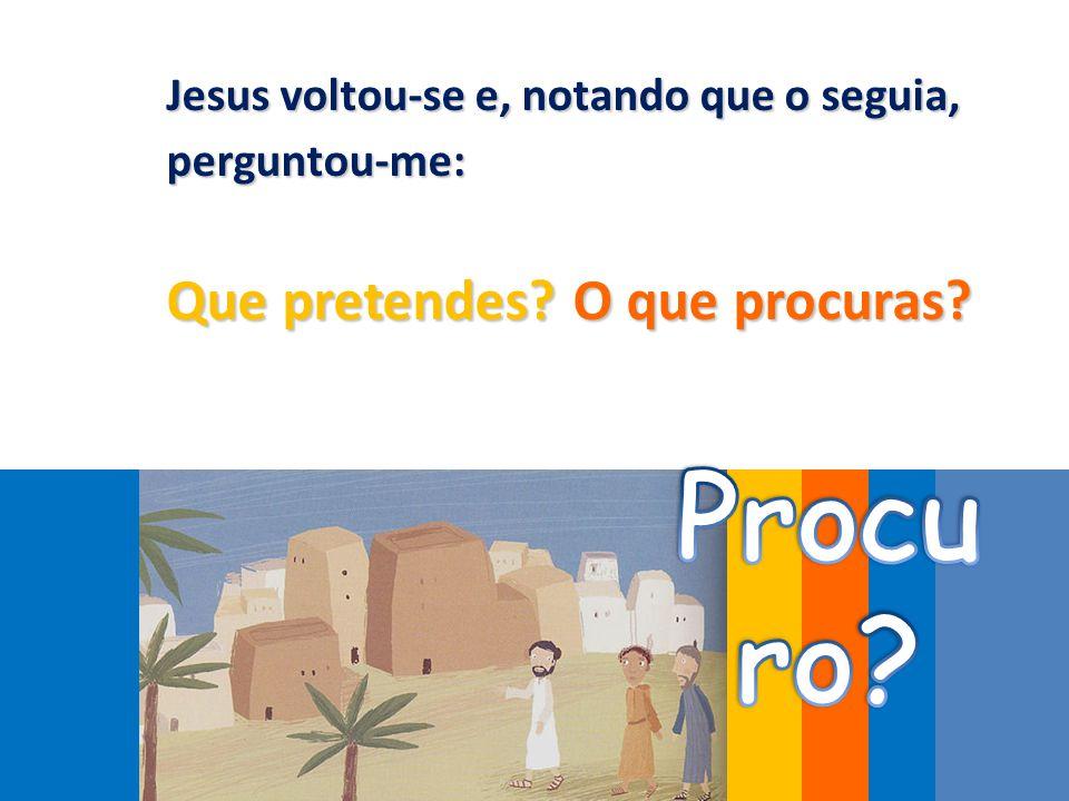 Jesus voltou-se e, notando que o seguia, perguntou-me: Que pretendes? O que procuras?