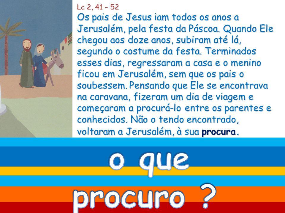 Lc 2, 41 – 52 Os pais de Jesus iam todos os anos a Jerusalém, pela festa da Páscoa.