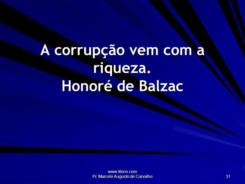 www.4tons.com Pr. Marcelo Augusto de Carvalho 31 A corrupção vem com a riqueza. Honoré de Balzac