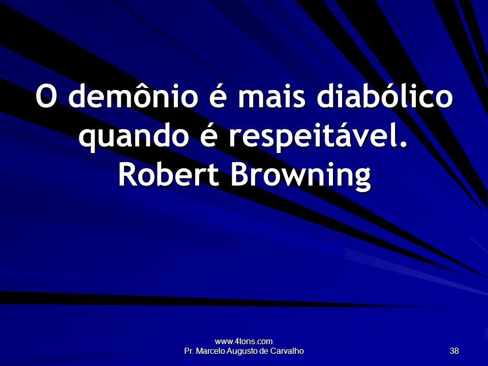 www.4tons.com Pr. Marcelo Augusto de Carvalho 38 O demônio é mais diabólico quando é respeitável.