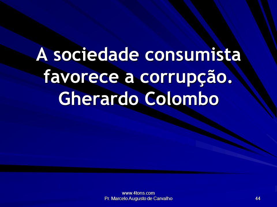 www.4tons.com Pr. Marcelo Augusto de Carvalho 44 A sociedade consumista favorece a corrupção.