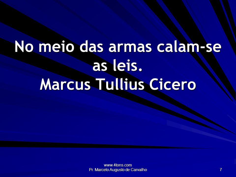 www.4tons.com Pr. Marcelo Augusto de Carvalho 7 No meio das armas calam-se as leis.