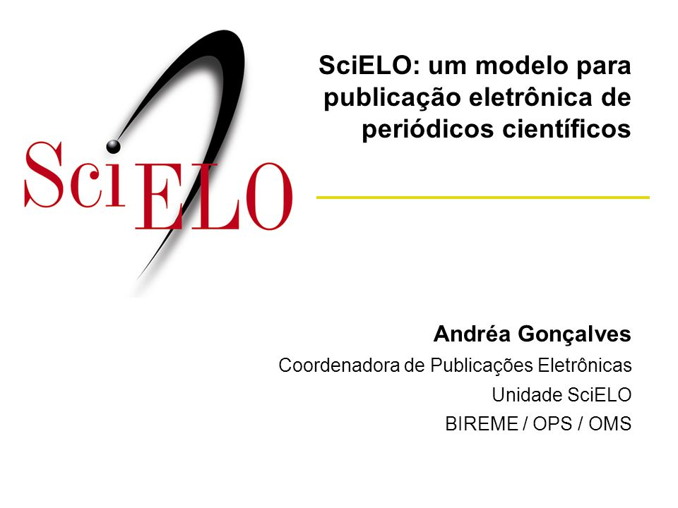 Andréa Gonçalves Coordenadora de Publicações Eletrônicas Unidade SciELO BIREME / OPS / OMS SciELO: um modelo para publicação eletrônica de periódicos
