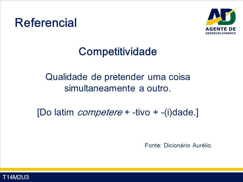 T14M2U3 Competitividade Qualidade de pretender uma coisa simultaneamente a outro. [Do latim competere + -tivo + -(i)dade.] Referencial Fonte: Dicionár