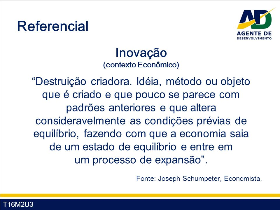 """T16M2U3 Referencial Fonte: Joseph Schumpeter, Economista. Inovação (contexto Econômico) """"Destruição criadora. Idéia, método ou objeto que é criado e q"""