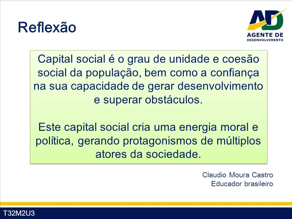T32M2U3 Reflexão Claudio Moura Castro Educador brasileiro Capital social é o grau de unidade e coesão social da população, bem como a confiança na sua