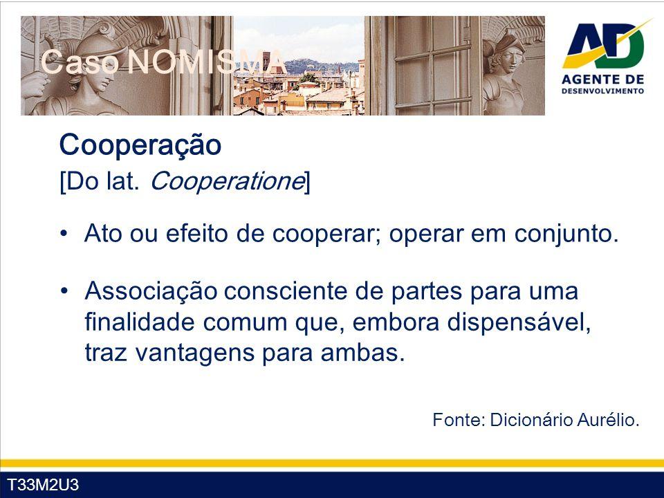 T33M2U3 Caso NOMISMA Cooperação [Do lat. Cooperatione] Ato ou efeito de cooperar; operar em conjunto. Associação consciente de partes para uma finalid