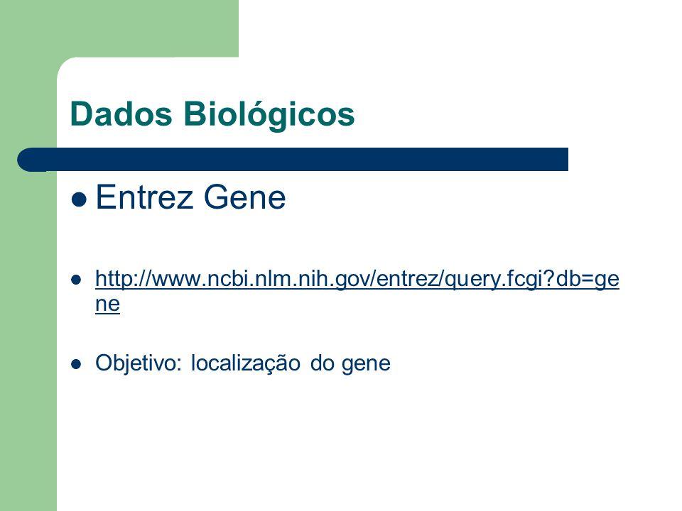 Dados Biológicos Entrez Gene http://www.ncbi.nlm.nih.gov/entrez/query.fcgi?db=ge ne http://www.ncbi.nlm.nih.gov/entrez/query.fcgi?db=ge ne Objetivo: localização do gene