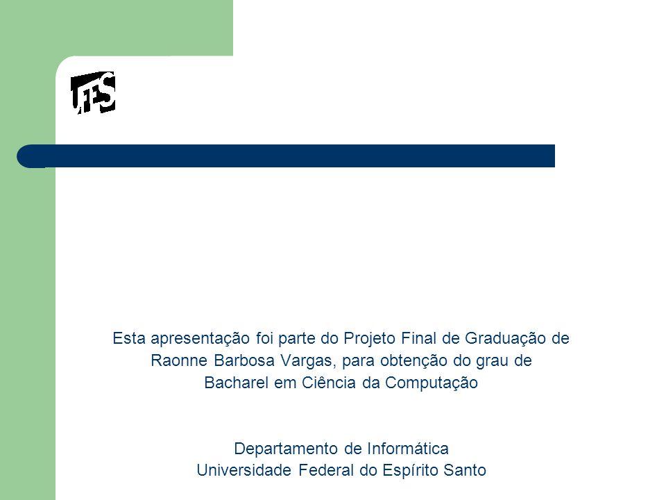 Esta apresentação foi parte do Projeto Final de Graduação de Raonne Barbosa Vargas, para obtenção do grau de Bacharel em Ciência da Computação Departamento de Informática Universidade Federal do Espírito Santo