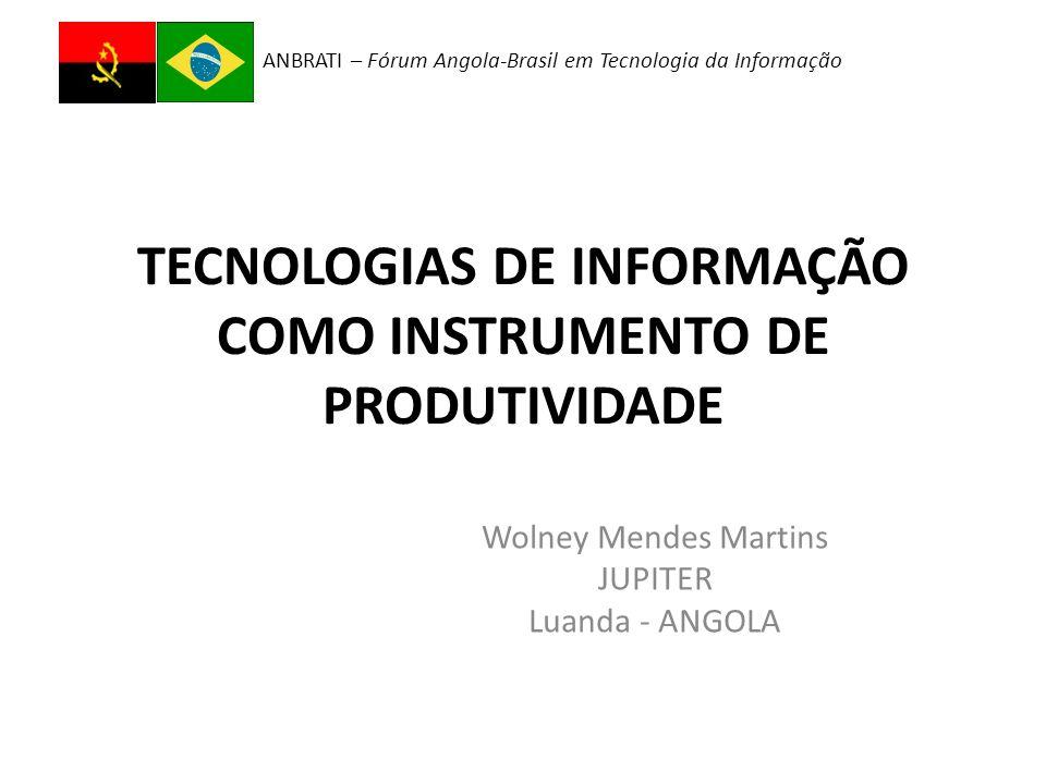 ANBRATI – Fórum Angola-Brasil em Tecnologia da Informação TECNOLOGIAS DE INFORMAÇÃO COMO INSTRUMENTO DE PRODUTIVIDADE Wolney Mendes Martins JUPITER Luanda - ANGOLA