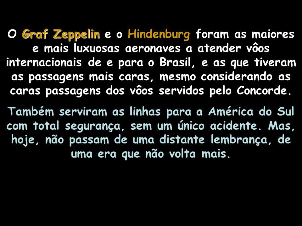 Graf Zeppelin O Graf Zeppelin completou, no total, 147 vôos ao Brasil (sendo 64 transatlânticos) entre os 590 vôos da sua longa carreira de 17.177, 48 horas de vôo, em nove anos de operação (1.928-1.937), o que tornou-o o mais bem sucedido dirigível da história da aviação.