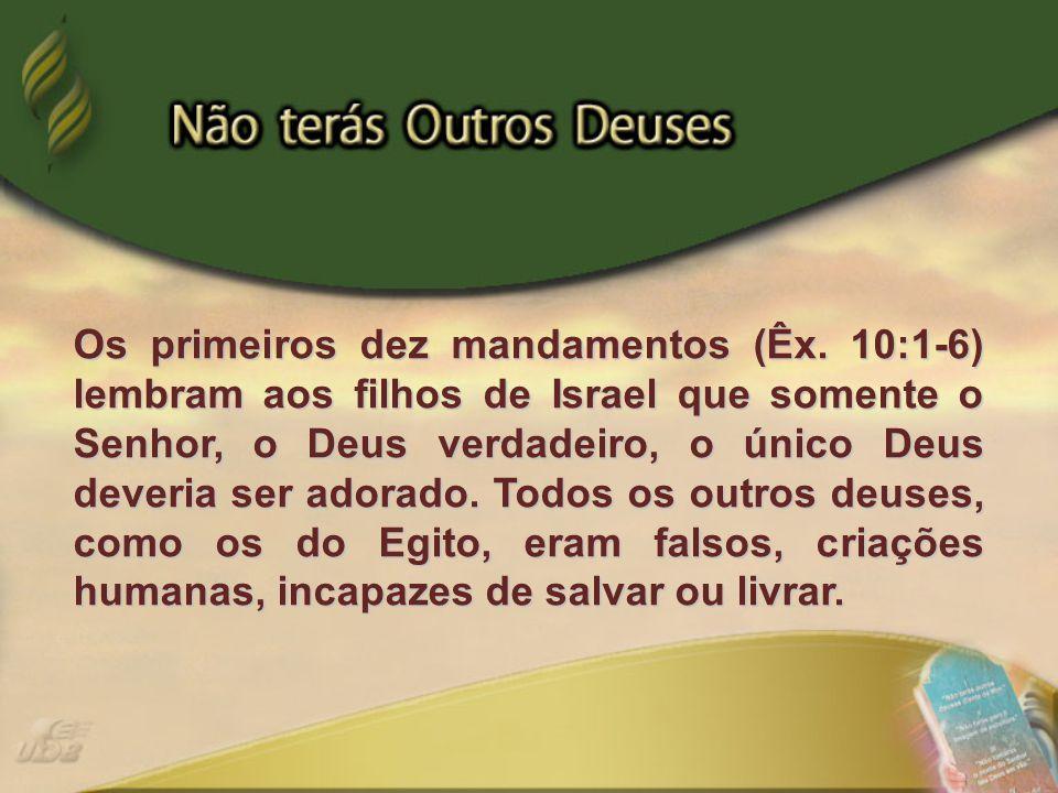 Os primeiros dez mandamentos (Êx. 10:1-6) lembram aos filhos de Israel que somente o Senhor, o Deus verdadeiro, o único Deus deveria ser adorado. Todo
